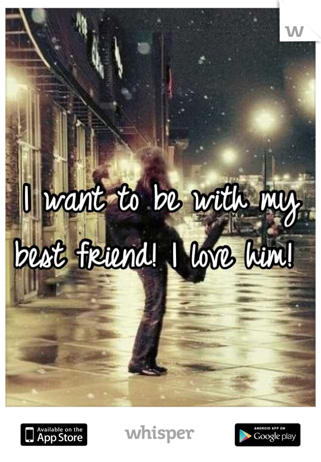 I want to be with my best friend! I love him!