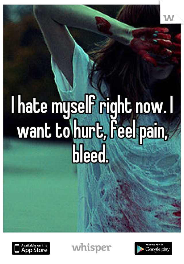 I hate myself right now. I want to hurt, feel pain, bleed.