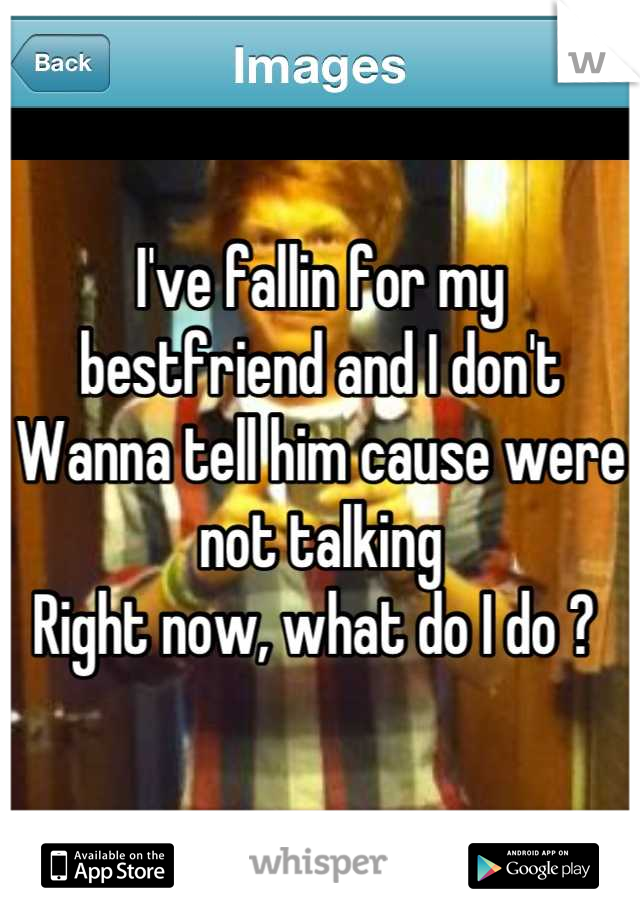 I've fallin for my bestfriend and I don't Wanna tell him cause were not talking Right now, what do I do ?