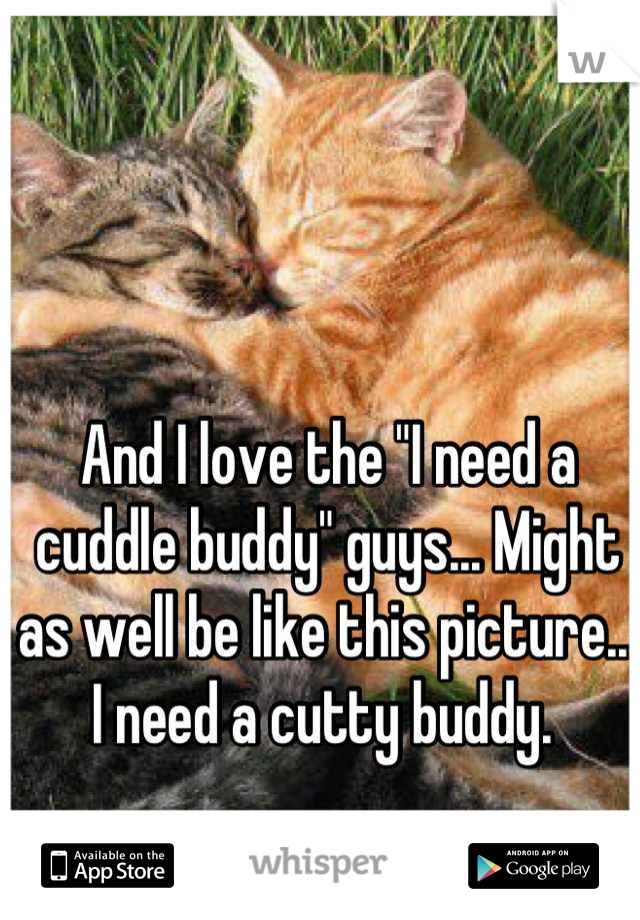 "And I love the ""I need a cuddle buddy"" guys... Might as well be like this picture... I need a cutty buddy."