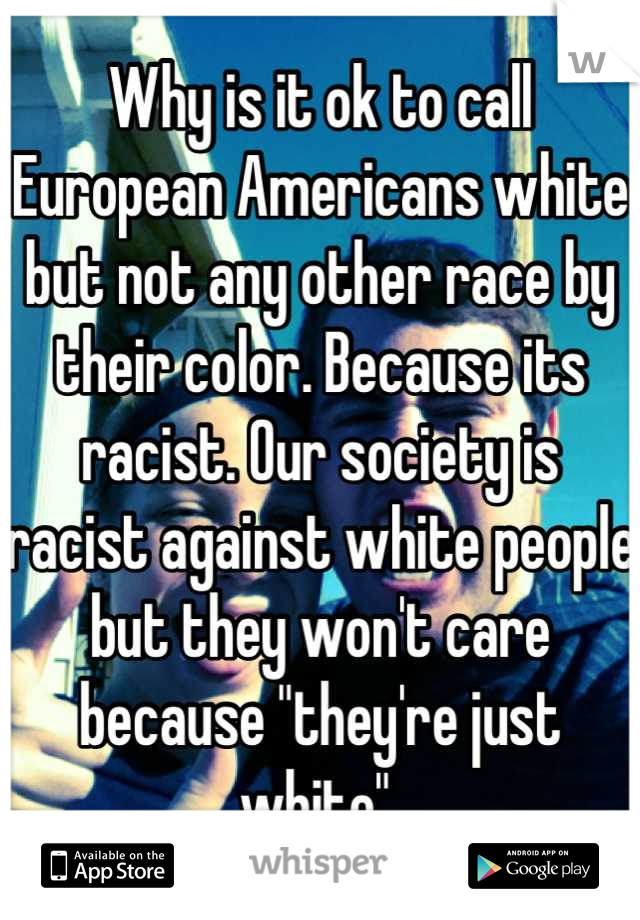 "Why is it ok to call European Americans white but not any other race by their color. Because its racist. Our society is racist against white people but they won't care because ""they're just white"""