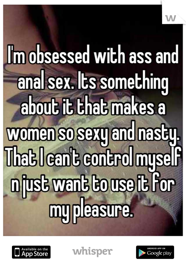 I'm obsessed with ass and anal sex. Its something about it that makes a women so sexy and nasty. That I can't control myself n just want to use it for my pleasure.