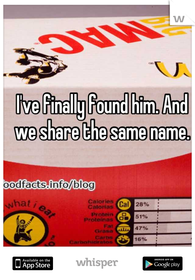I've finally found him. And we share the same name.