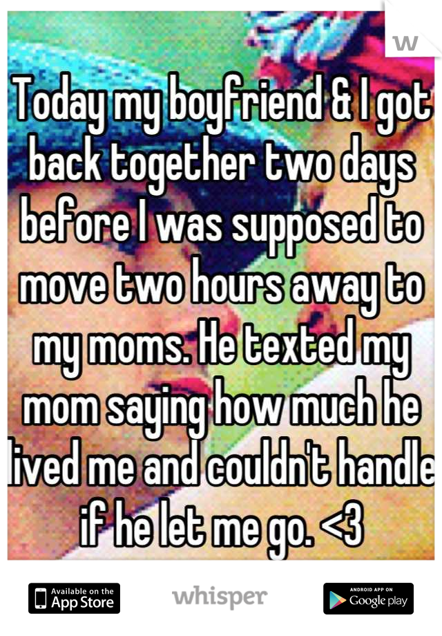 Today my boyfriend & I got back together two days before I was supposed to move two hours away to my moms. He texted my mom saying how much he lived me and couldn't handle if he let me go. <3