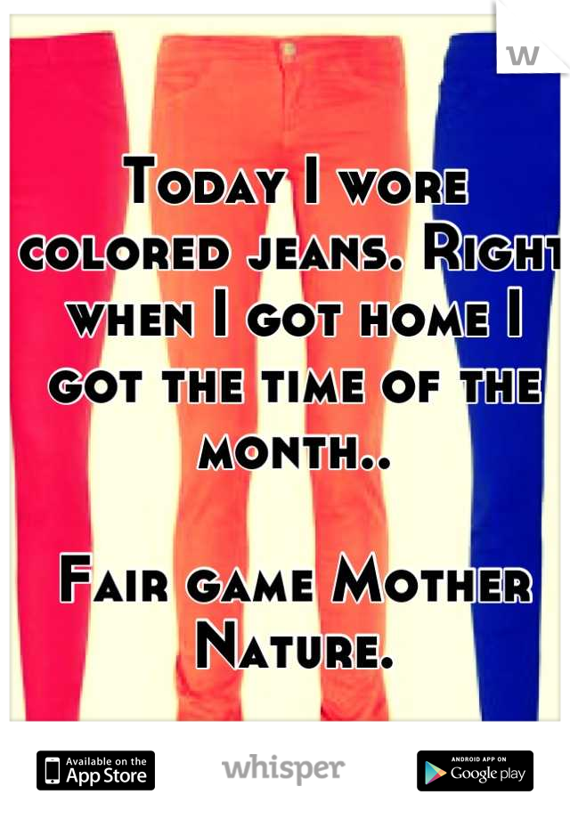 Today I wore colored jeans. Right when I got home I got the time of the month..  Fair game Mother Nature.