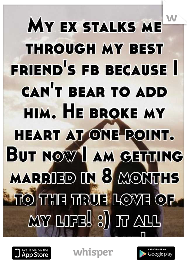 My ex stalks me through my best friend's fb because I can't bear to add him. He broke my heart at one point. But now I am getting married in 8 months to the true love of my life! :) it all worked out!