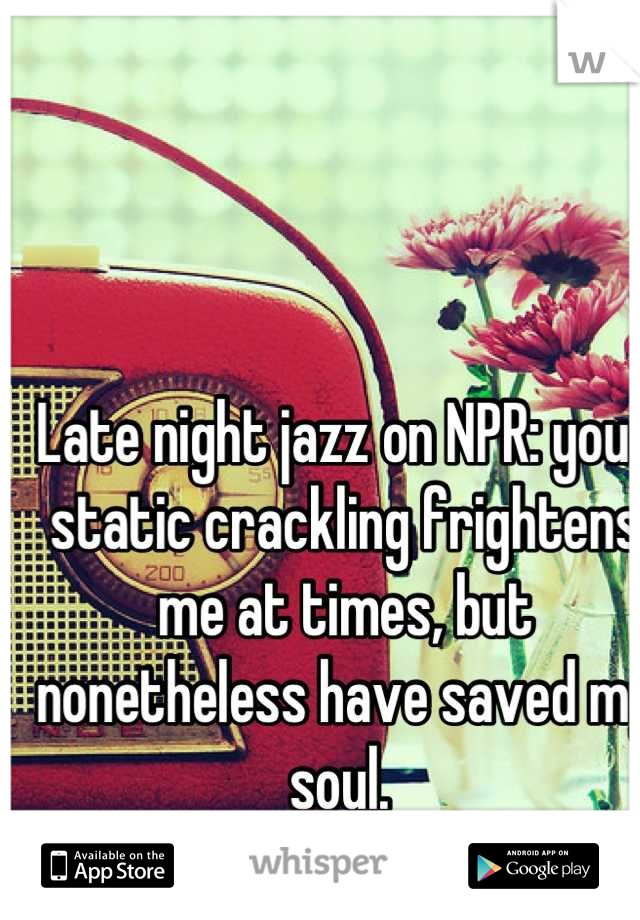 Late night jazz on NPR: your static crackling frightens me at times, but nonetheless have saved my soul.