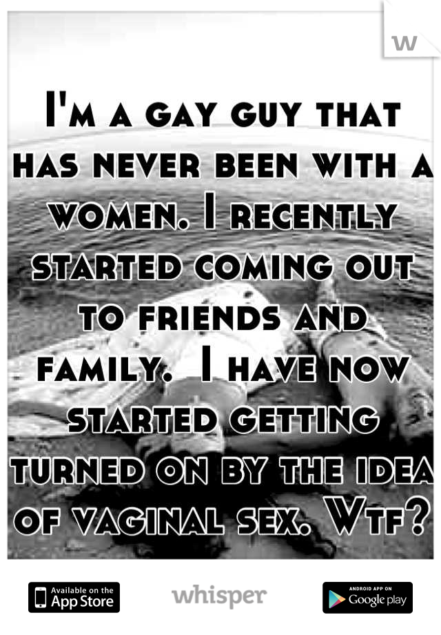 I'm a gay guy that has never been with a women. I recently started coming out to friends and family.  I have now started getting turned on by the idea of vaginal sex. Wtf?