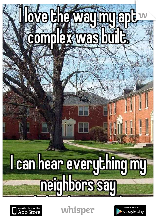 I love the way my apt complex was built.       I can hear everything my neighbors say And they have no clue.