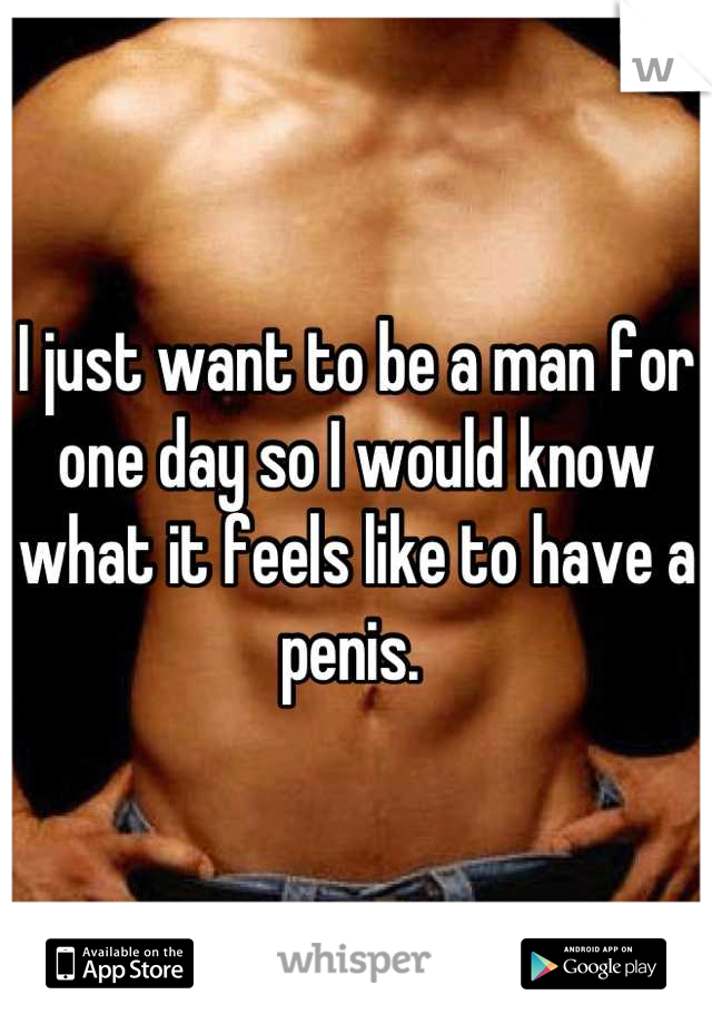 I just want to be a man for one day so I would know what it feels like to have a penis.