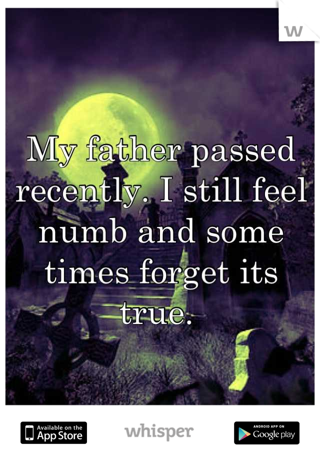 My father passed recently. I still feel numb and some times forget its true.