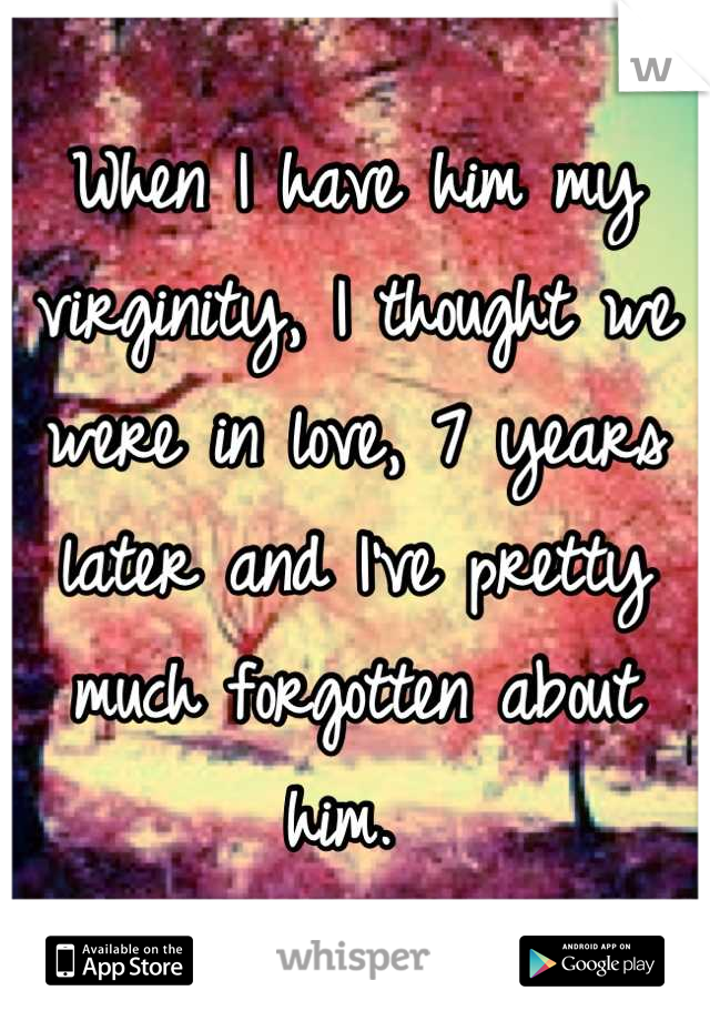 When I have him my virginity, I thought we were in love, 7 years later and I've pretty much forgotten about him.