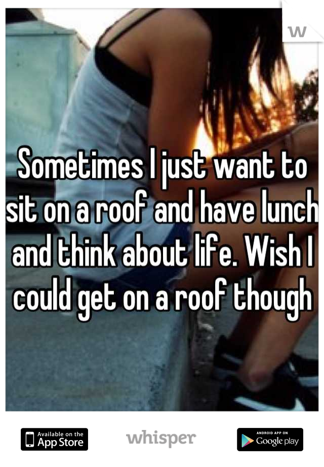 Sometimes I just want to sit on a roof and have lunch and think about life. Wish I could get on a roof though