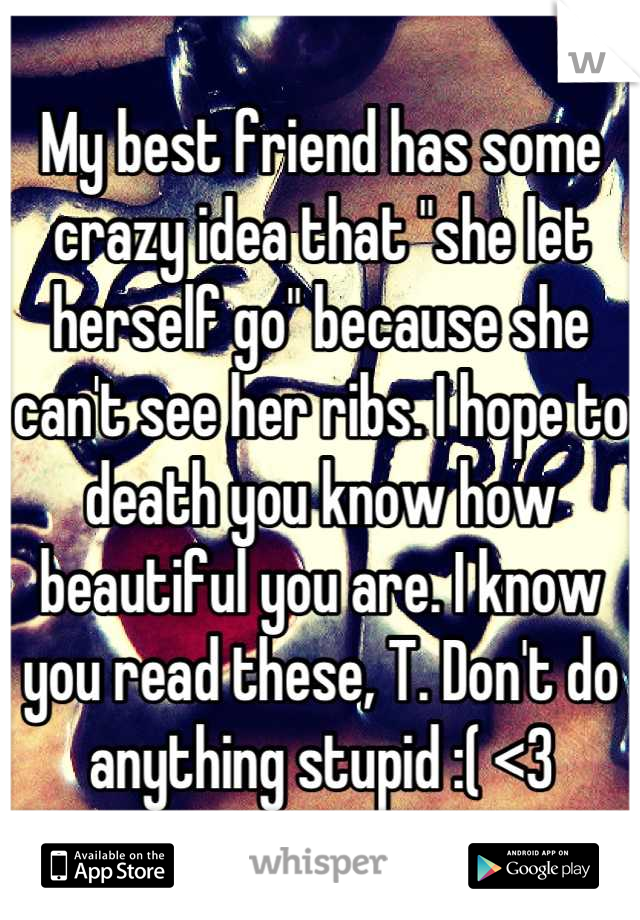 """My best friend has some crazy idea that """"she let herself go"""" because she can't see her ribs. I hope to death you know how beautiful you are. I know you read these, T. Don't do anything stupid :( <3"""