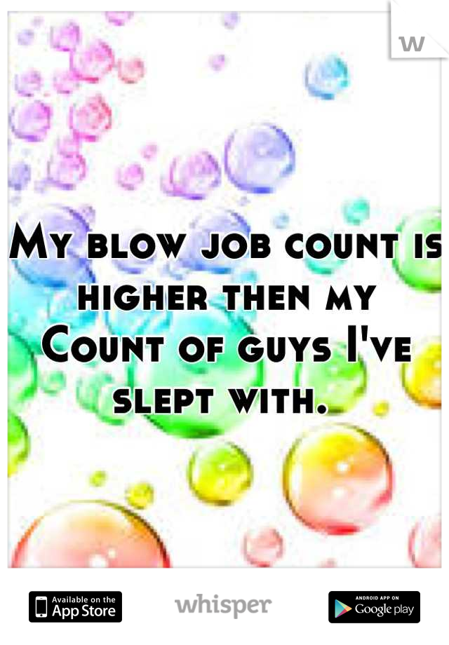 My blow job count is higher then my  Count of guys I've slept with.