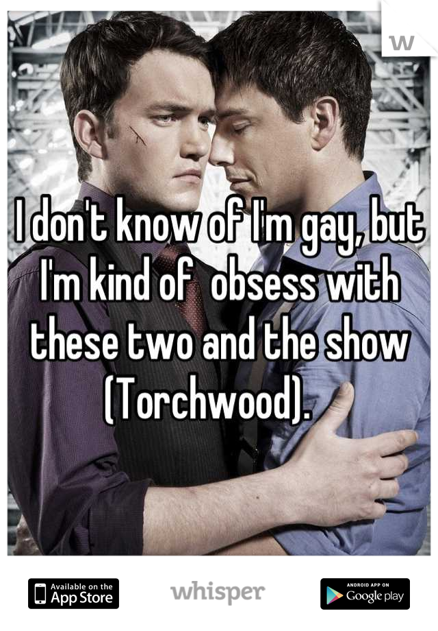 I don't know of I'm gay, but I'm kind of  obsess with these two and the show (Torchwood).
