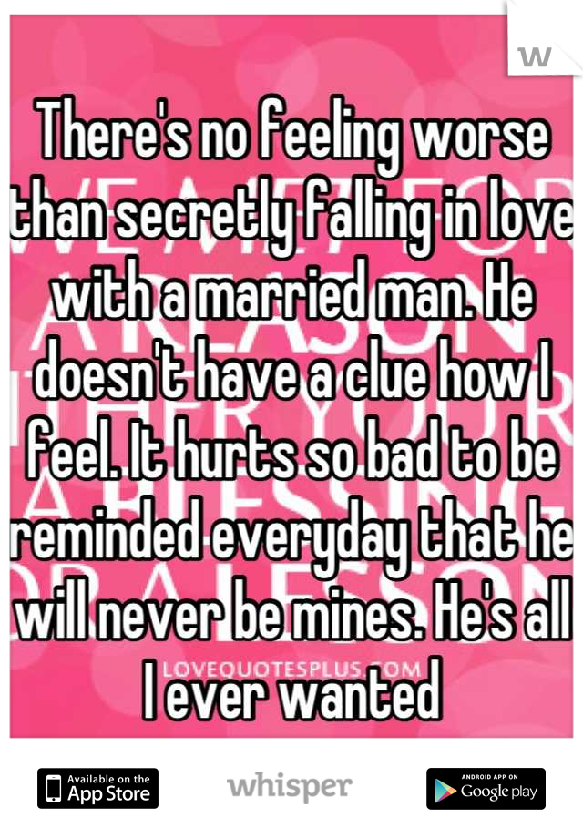 There's no feeling worse than secretly falling in love with a married man. He doesn't have a clue how I feel. It hurts so bad to be reminded everyday that he will never be mines. He's all I ever wanted
