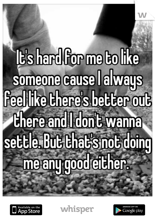 It's hard for me to like someone cause I always feel like there's better out there and I don't wanna settle. But that's not doing me any good either.
