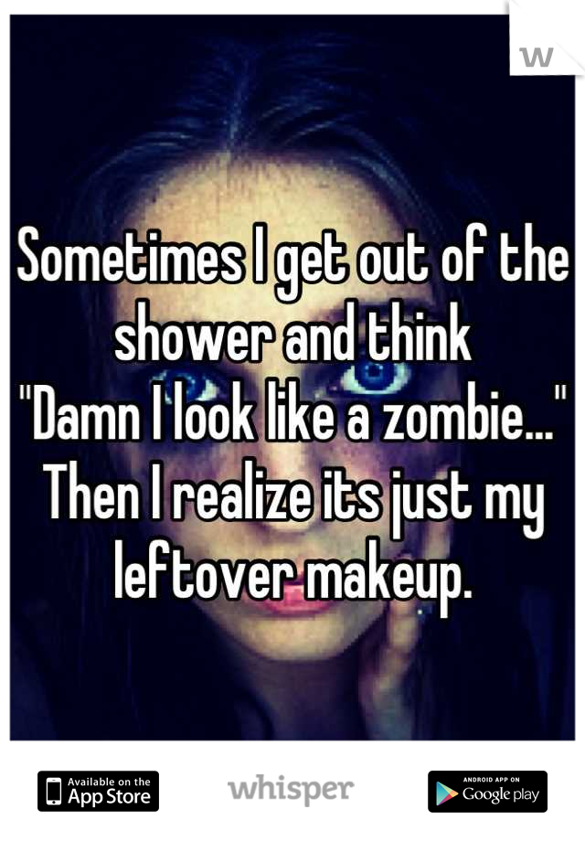 """Sometimes I get out of the shower and think  """"Damn I look like a zombie...""""  Then I realize its just my leftover makeup."""