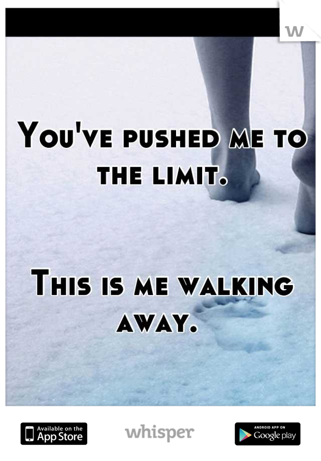 You've pushed me to the limit.    This is me walking away.