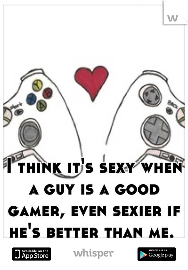 I think it's sexy when a guy is a good gamer, even sexier if he's better than me.
