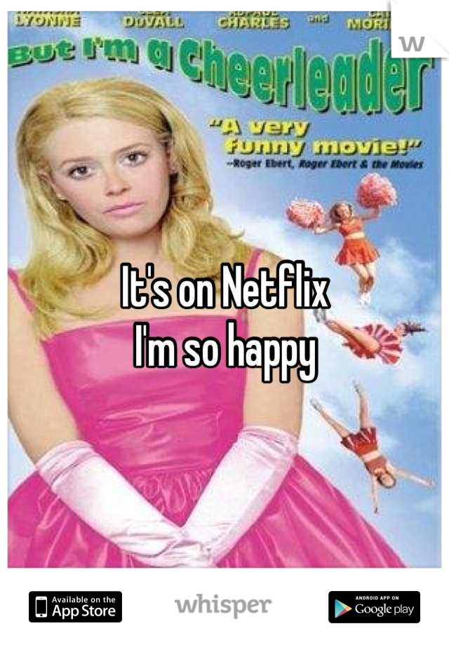It's on Netflix  I'm so happy