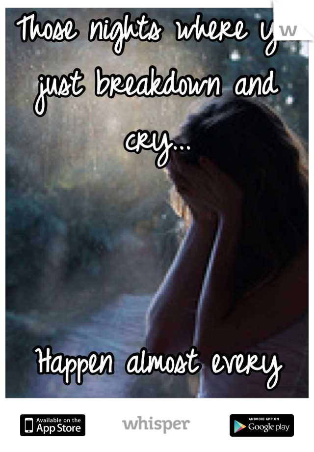 Those nights where you just breakdown and cry...    Happen almost every night for me.