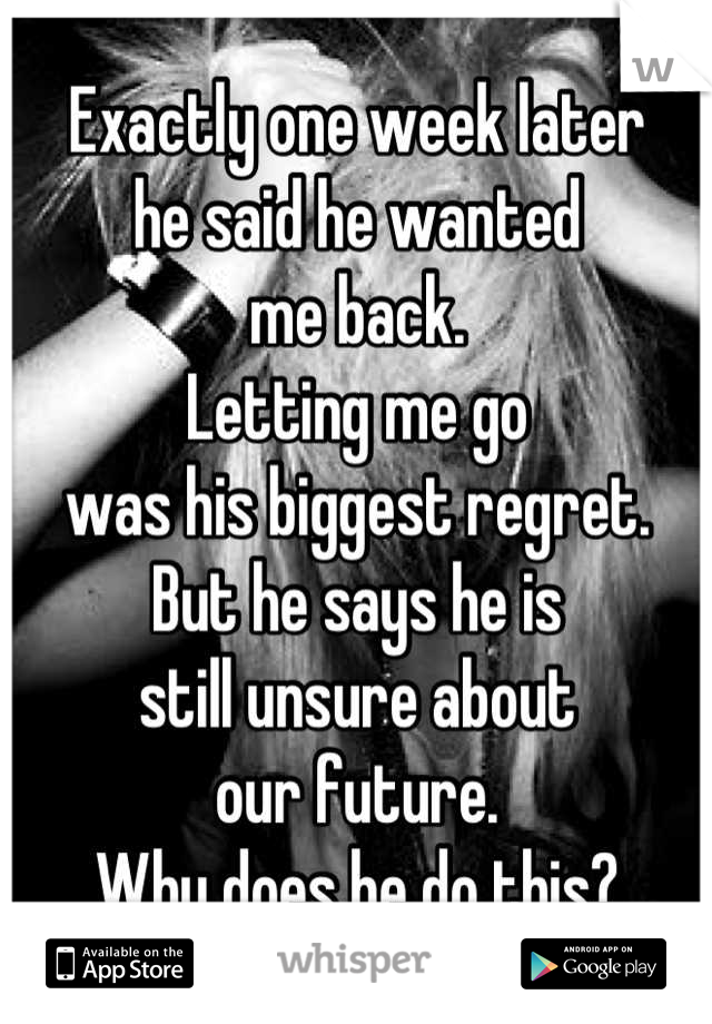 Exactly one week later he said he wanted me back.  Letting me go was his biggest regret. But he says he is still unsure about our future. Why does he do this?