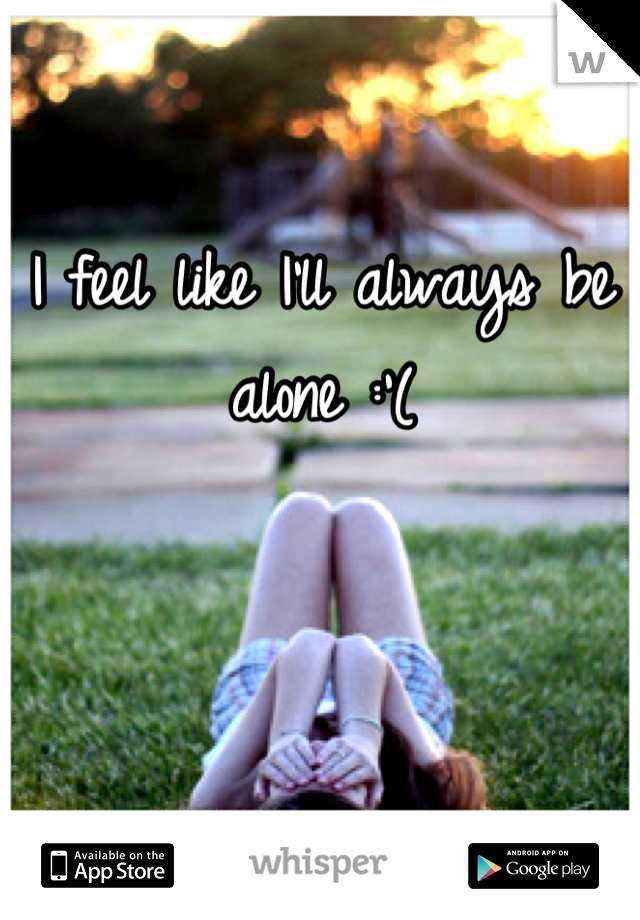 I feel like I'll always be alone :'(