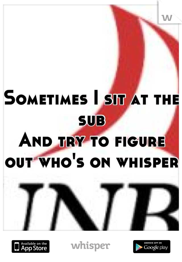Sometimes I sit at the sub And try to figure out who's on whisper