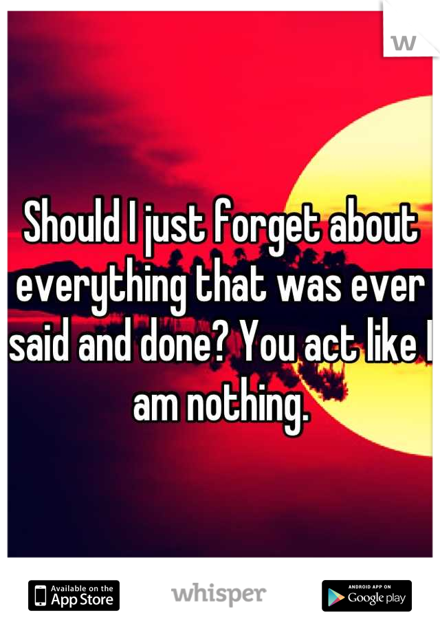 Should I just forget about everything that was ever said and done? You act like I am nothing.
