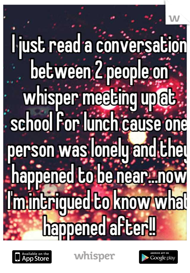 I just read a conversation between 2 people on whisper meeting up at school for lunch cause one person was lonely and they happened to be near...now I'm intrigued to know what happened after!!