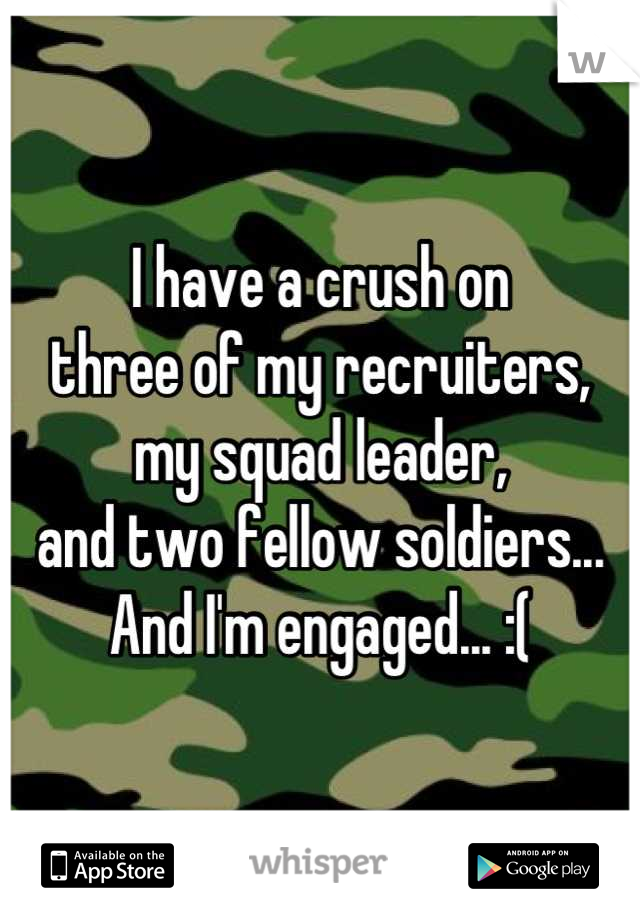 I have a crush on  three of my recruiters,  my squad leader,  and two fellow soldiers...  And I'm engaged... :(