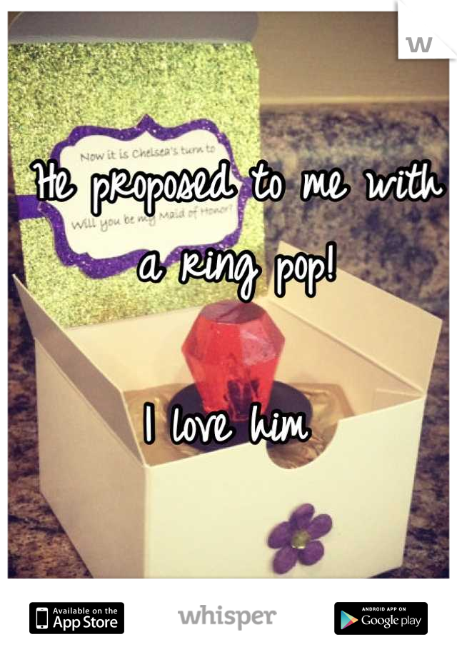 He proposed to me with a ring pop!   I love him