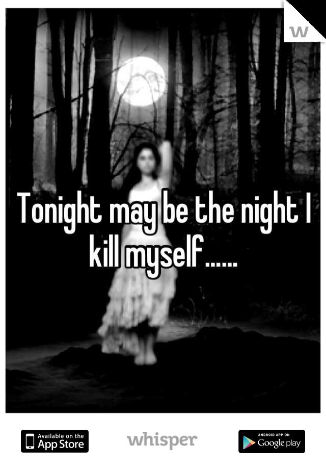 Tonight may be the night I kill myself......