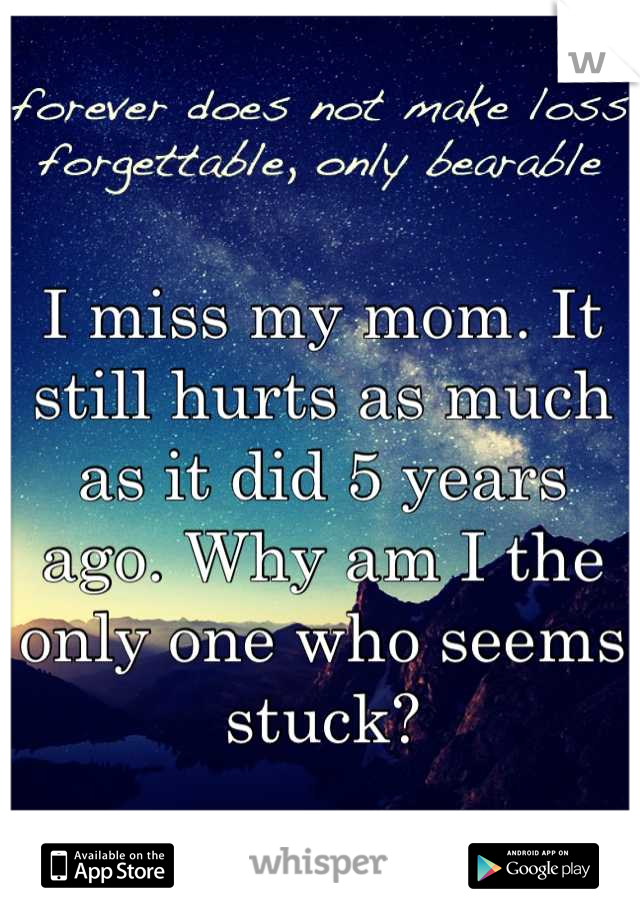 I miss my mom. It still hurts as much as it did 5 years ago. Why am I the only one who seems stuck?