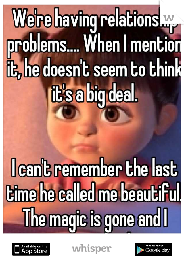 We're having relationship problems.... When I mention it, he doesn't seem to think it's a big deal.   I can't remember the last time he called me beautiful. The magic is gone and I want it back.
