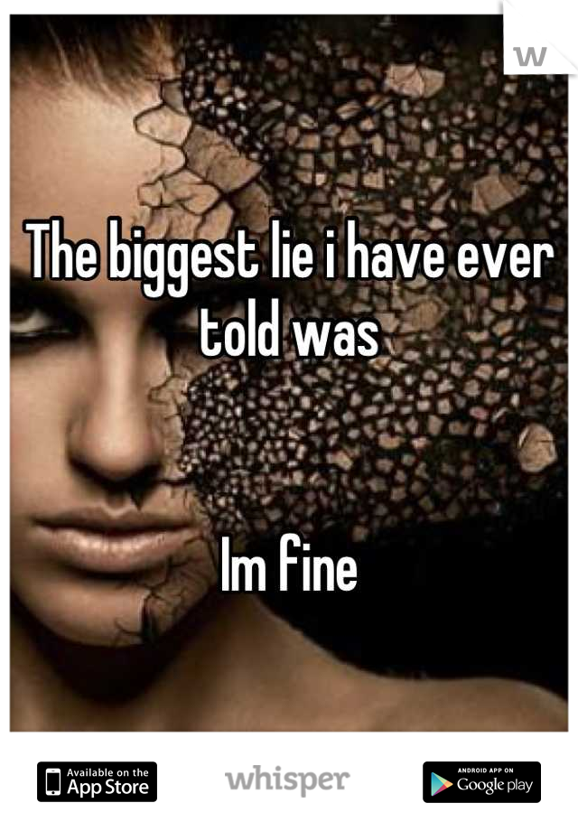 The biggest lie i have ever told was   Im fine