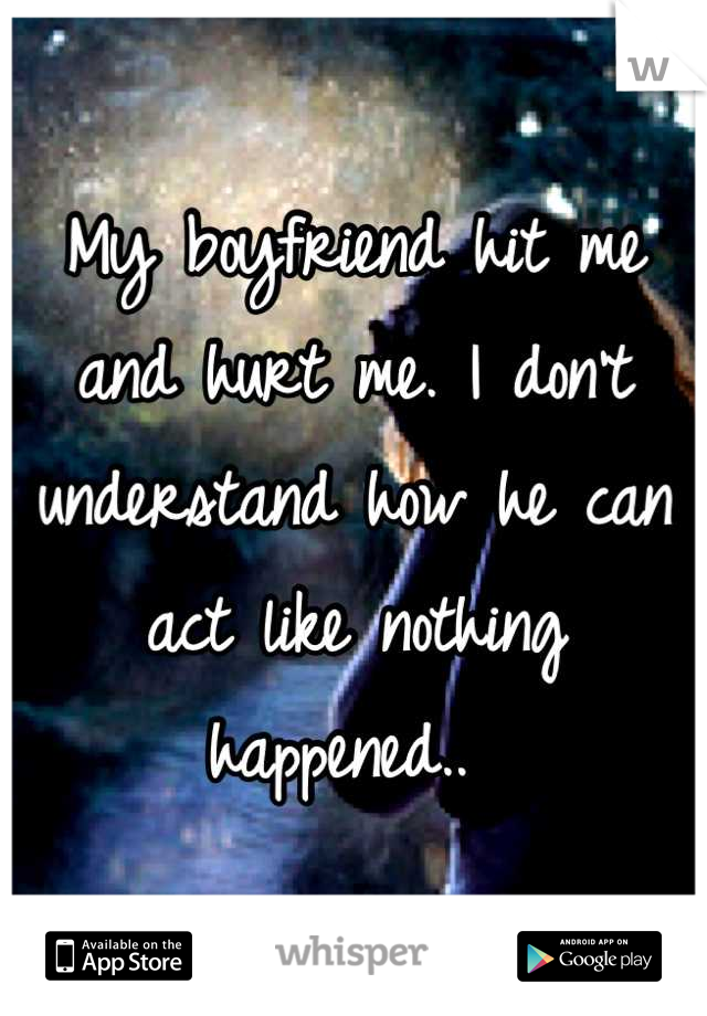 My boyfriend hit me and hurt me. I don't understand how he can act like nothing happened..