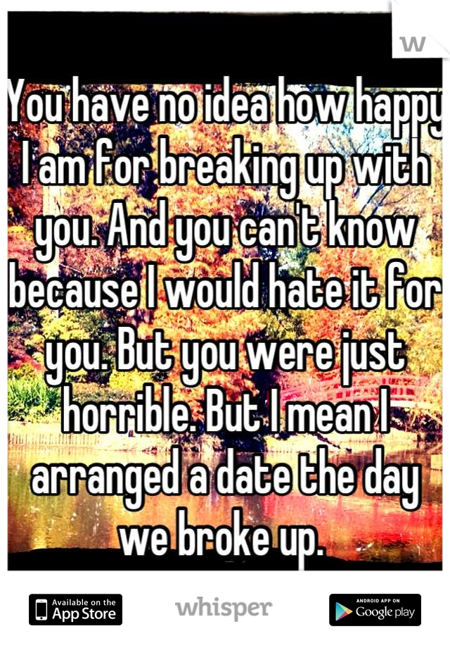You have no idea how happy I am for breaking up with you. And you can't know because I would hate it for you. But you were just horrible. But I mean I arranged a date the day we broke up.