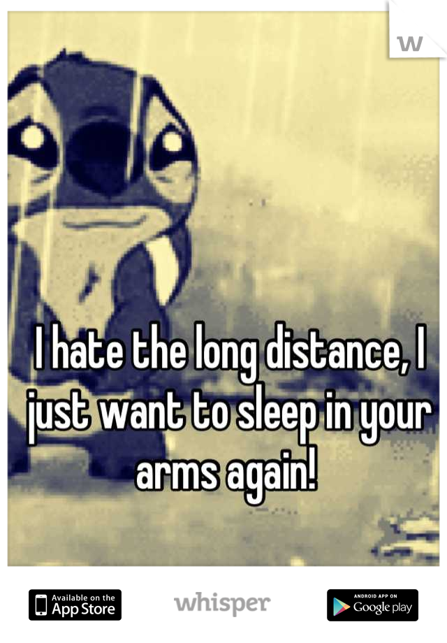 I hate the long distance, I just want to sleep in your arms again!