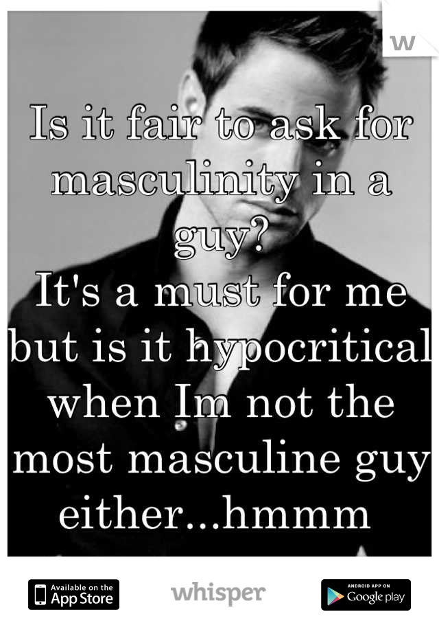 Is it fair to ask for masculinity in a guy? It's a must for me but is it hypocritical when Im not the most masculine guy either...hmmm