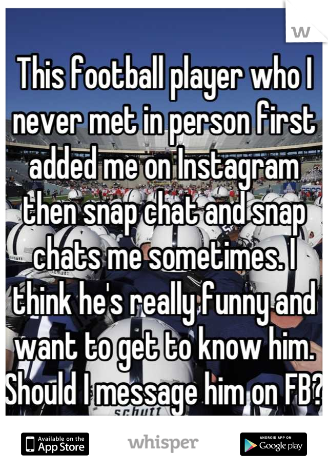 This football player who I never met in person first added me on Instagram then snap chat and snap chats me sometimes. I think he's really funny and want to get to know him. Should I message him on FB?