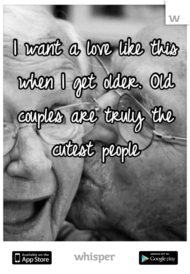 I want a love like this when I get older. Old couples are truly the cutest people