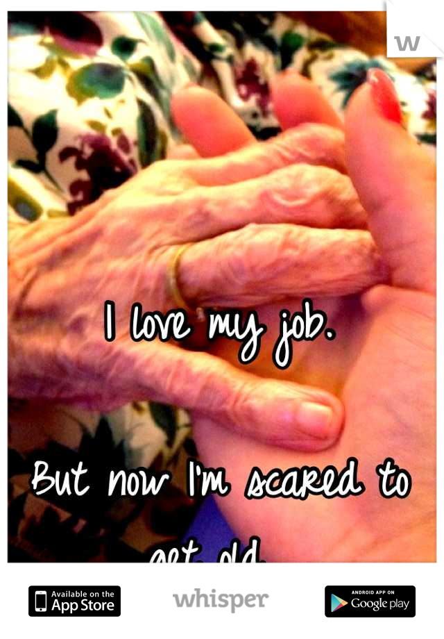 I love my job.   But now I'm scared to get old.