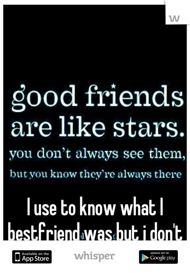 I use to know what I bestfriend was but i don't anymore :(