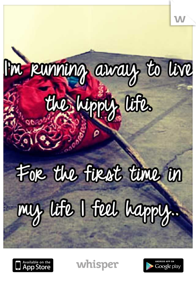 I'm running away to live the hippy life.  For the first time in my life I feel happy..