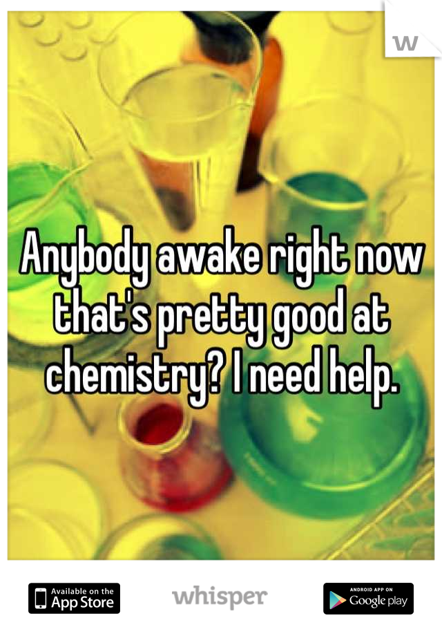 Anybody awake right now that's pretty good at chemistry? I need help.