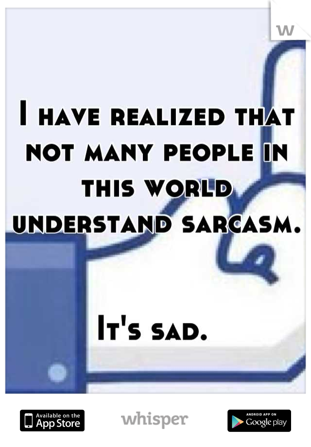 I have realized that not many people in this world understand sarcasm.    It's sad.