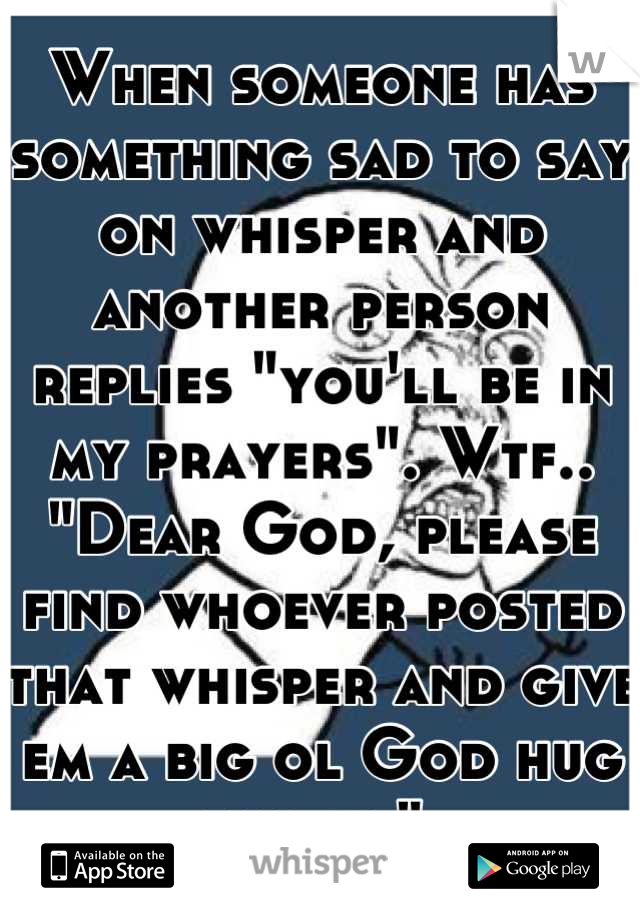 """When someone has something sad to say on whisper and another person replies """"you'll be in my prayers"""". Wtf.. """"Dear God, please find whoever posted that whisper and give em a big ol God hug for me"""""""